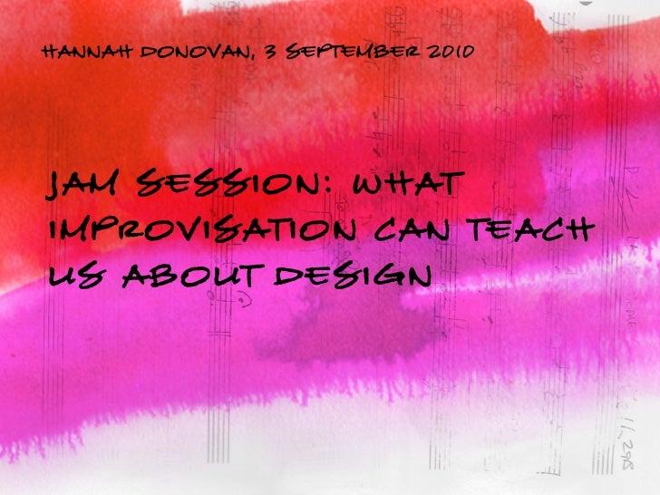 hannah donovan, 3 september 2010     JAM SESSION: What Improvisation Can Teach Us About Design