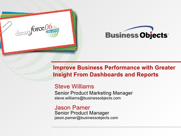 Improve Business Performance with Greater Insight From Dashboards and Reports Steve Williams Senior Product Marketing Mana...