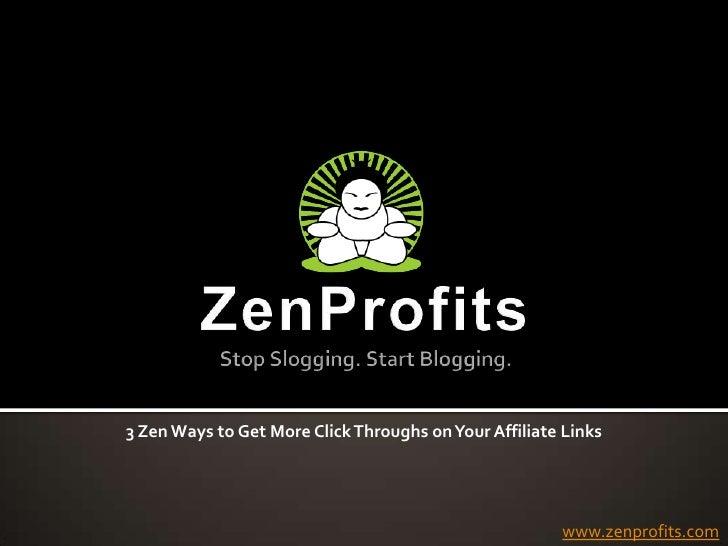 ZenProfitsStop Slogging. Start Blogging.<br />3 Zen Ways to Get More Click Throughs on Your Affiliate Links<br />www.zenpr...
