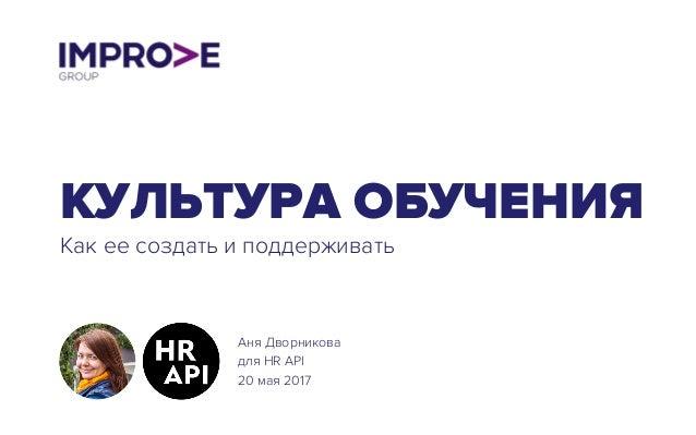 КУЛЬТУРА ОБУЧЕНИЯ Как ее создать и поддерживать Аня Дворникова для HR API 20 мая 2017