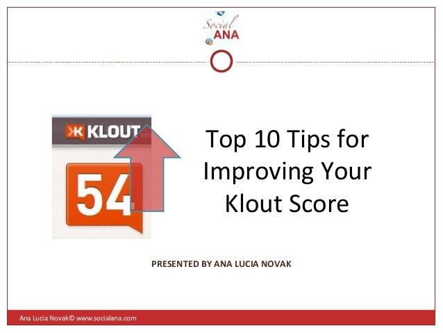 Top 10 Tips forImproving YourKlout ScoreAna Lucia Novak© www.socialana.comPRESENTED BY ANA LUCIA NOVAK