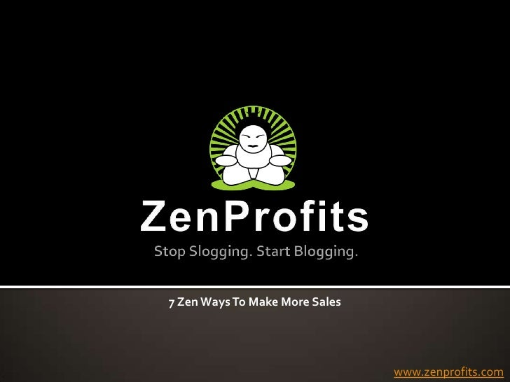ZenProfitsStop Slogging. Start Blogging.<br />7 Zen Ways To Make More Sales<br />www.zenprofits.com<br />