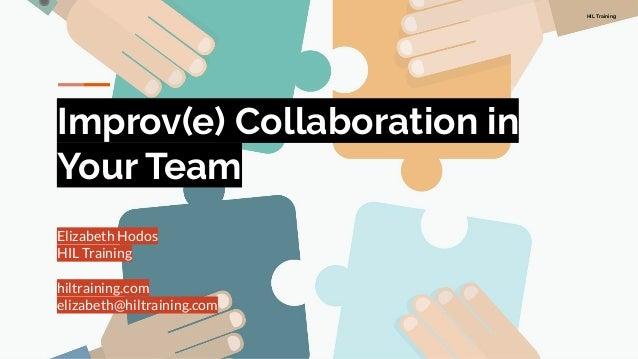 HIL Training Improv(e) Collaboration in Your Team Elizabeth Hodos HIL Training hiltraining.com elizabeth@hiltraining.com