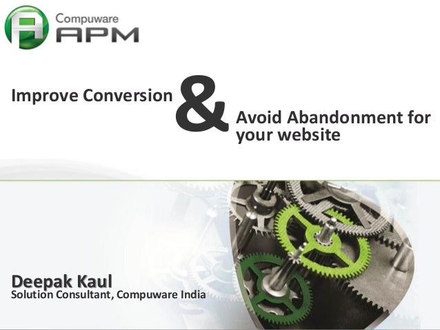 1 &Improve Conversion Deepak Kaul Solution Consultant, Compuware India Avoid Abandonment for your website