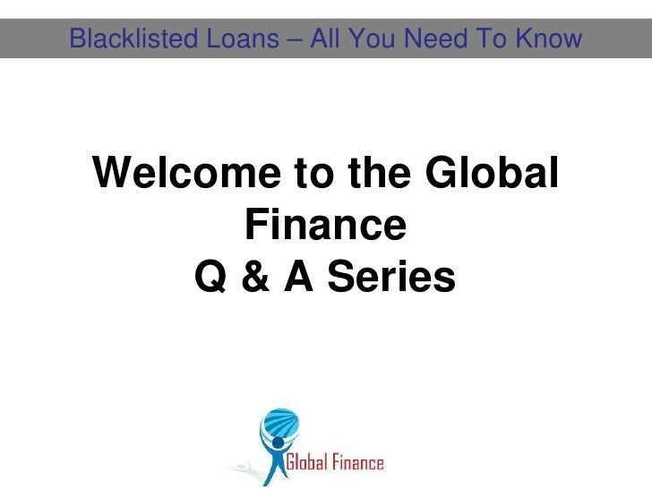 Blacklisted Loans – All You Need To Know Welcome to the Global       Finance     Q & A Series
