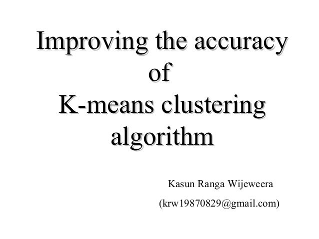 Improving the accuracy         of  K-means clustering      algorithm           Kasun Ranga Wijeweera          (krw19870829...