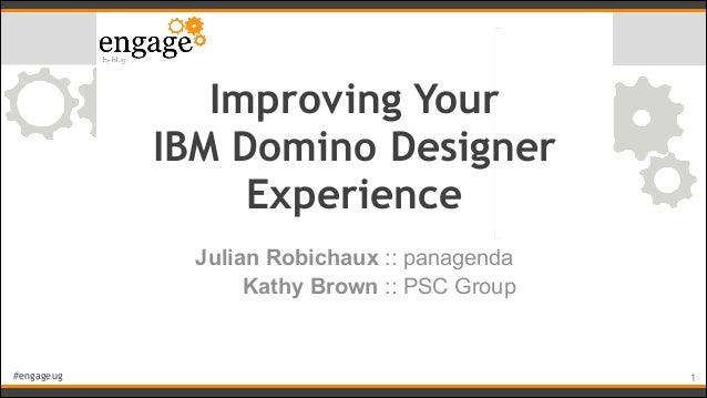 #engageug Improving Your  IBM Domino Designer  Experience Julian Robichaux :: panagenda Kathy Brown :: PSC Group !1