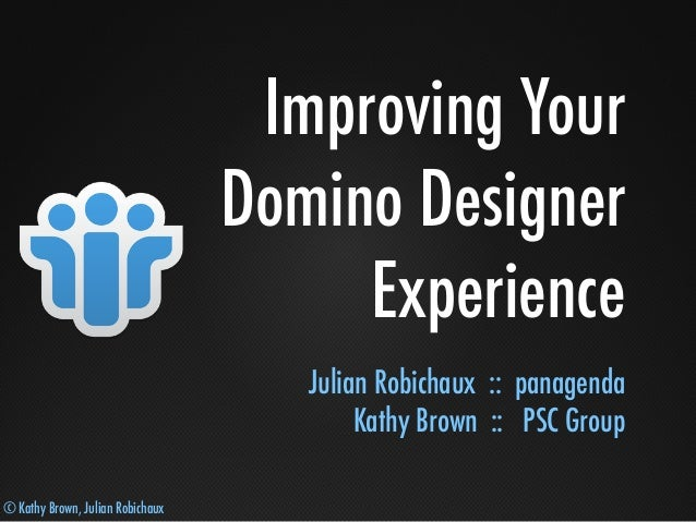 © Kathy Brown, Julian Robichaux Improving Your Domino Designer Experience Julian Robichaux :: panagenda Kathy Brown :: PSC...