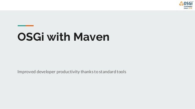 OSGi with Maven Improved developer productivity thanks to standard tools
