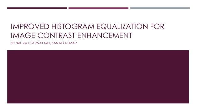 IMPROVED HISTOGRAM EQUALIZATION FOR IMAGE CONTRAST ENHANCEMENT SONAL RAJ, SASWAT RAJ, SANJAY KUMAR