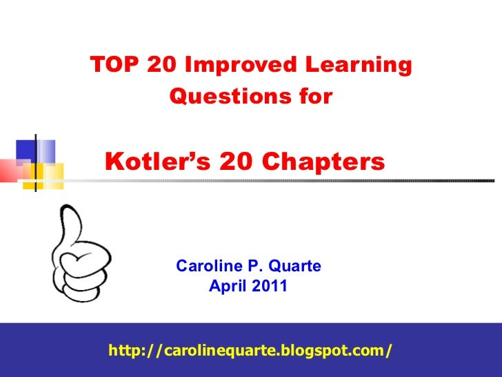 TOP 20 Improved Learning Questions for Caroline P. Quarte April 2011 http://carolinequarte.blogspot.com/ Kotler's 20 Chapt...