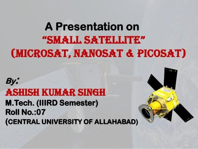 """A Presentation on """"SMALL SATELLITE"""" (microsat, nanosat & picosat) By:  ASHISH KUMAR SINGH M.Tech. (IIIRD Semester) Roll No..."""