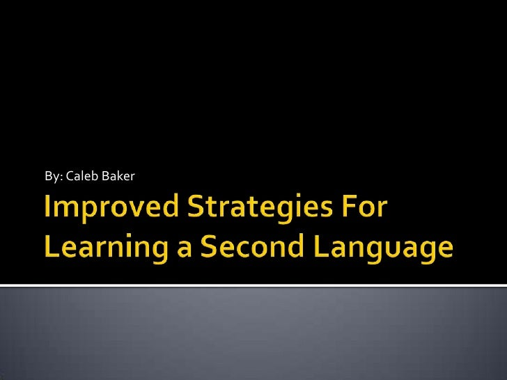 Improved Strategies For Learning a Second Language<br />By: Caleb Baker<br />