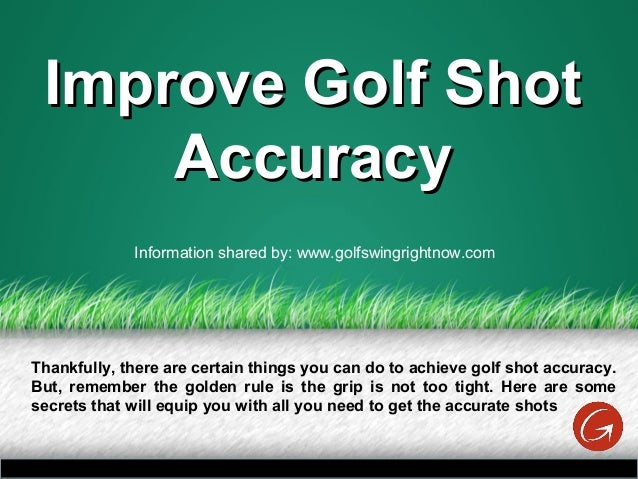 Improve Golf ShotImprove Golf Shot AccuracyAccuracy Thankfully, there are certain things you can do to achieve golf shot a...