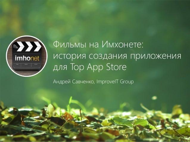 Фильмы на Имхонете: история создания приложения для Top App Store Андрей Савченко, ImproveIT Group
