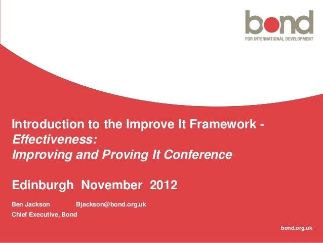 Introduction to the Improve It Framework -Effectiveness:Improving and Proving It ConferenceEdinburgh November 2012Ben Jack...