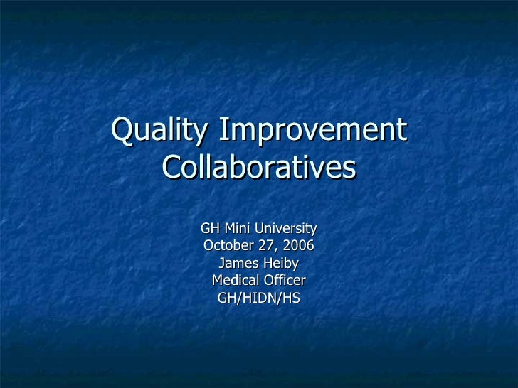 Quality Improvement Collaboratives GH Mini University October 27, 2006 James Heiby Medical Officer GH/HIDN/HS