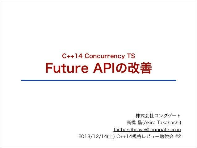 C++14 Concurrency TS  Future APIの改善  株式会社ロングゲート 高橋 晶(Akira Takahashi) faithandbrave@longgate.co.jp 2013/12/14(土) C++14規格レビ...
