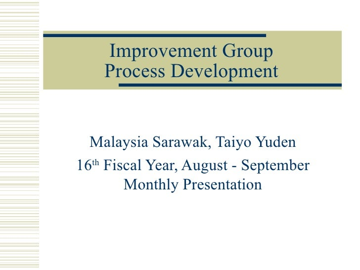 Improvement Group    Process Development  Malaysia Sarawak, Taiyo Yuden16th Fiscal Year, August - September        Monthly...
