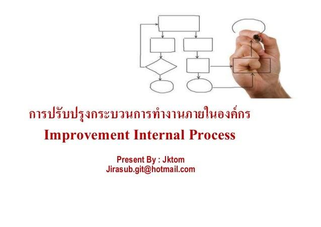 การปรับปรุงกระบวนการทํางานภายในองค์กรการปรับปรุงกระบวนการทํางานภายในองค์กร Improvement Internal Process Present By : Jktom...
