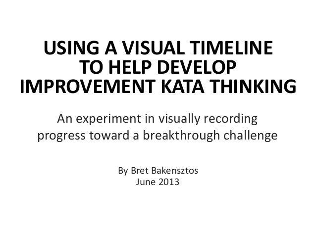USING A VISUAL TIMELINETO HELP DEVELOPIMPROVEMENT KATA THINKINGAn experiment in visually recordingprogress toward a breakt...