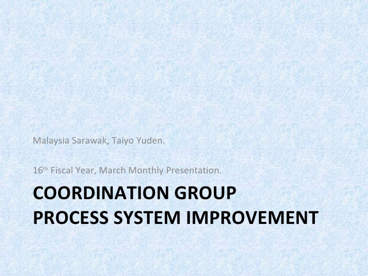 Malaysia Sarawak, Taiyo Yuden.16th Fiscal Year, March Monthly Presentation.COORDINATION GROUPPROCESS SYSTEM IMPROVEMENT