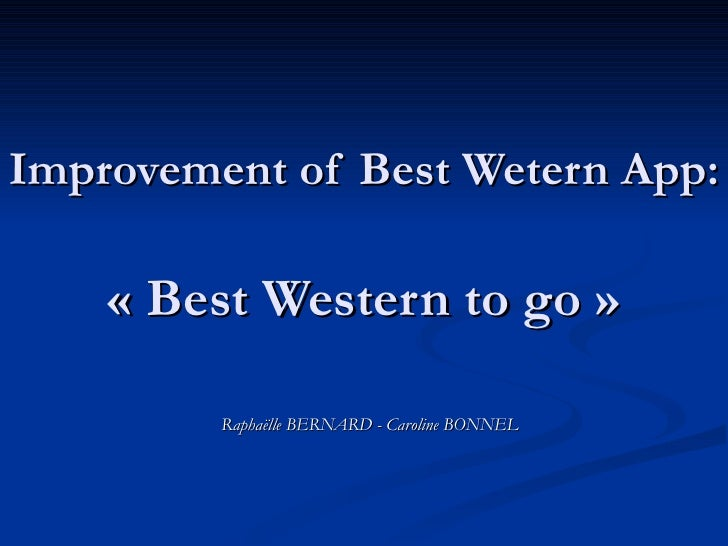 Improvement of Best Wetern App:   « Best Western to go » Raphaëlle BERNARD - Caroline BONNEL