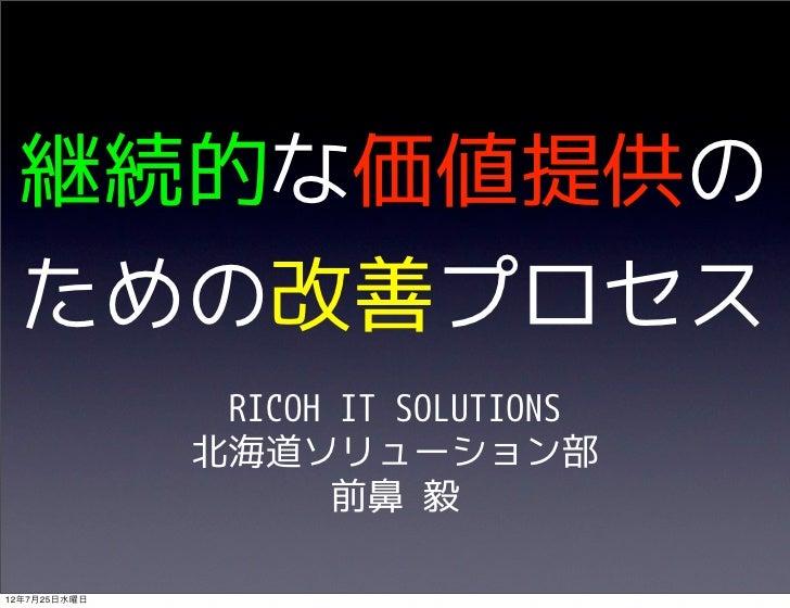 継続的な価値提供の ための改善プロセス               RICOH IT SOLUTIONS              北海道ソリューション部                     前鼻 毅12年7月25日水曜日