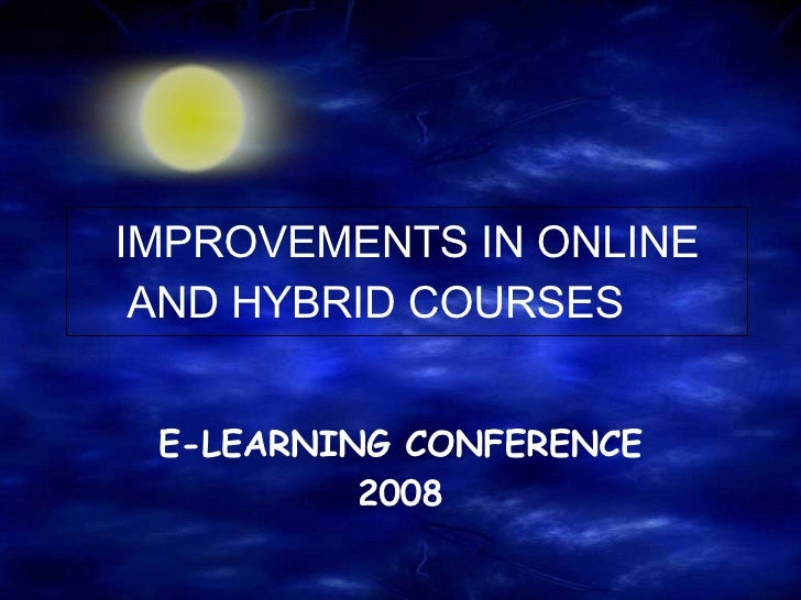 IMPROVEMENTS IN ONLINE AND HYBRID COURSES E-LEARNING CONFERENCE 2008