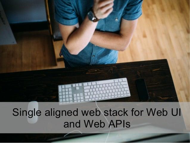 Single aligned web stack for Web UI and Web APIs