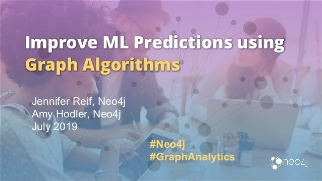 Improve ML Predictions using Graph Algorithms Jennifer Reif, Neo4j Amy Hodler, Neo4j July 2019 #Neo4j #GraphAnalytics