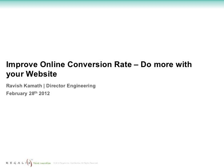 Improve Online Conversion Rate – Do more withyour WebsiteRavish Kamath | Director EngineeringFebruary 28th 2012           ...