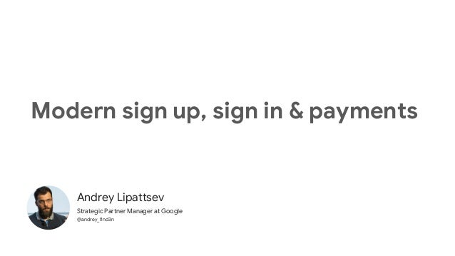 Andrey Lipattsev Strategic Partner Manager at Google @andrey_l1nd3n Modern sign up, sign in & payments