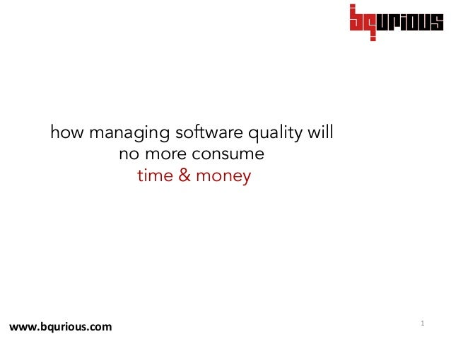 1	    how managing software quality will no more consume time & money 	    www.bqurious.com