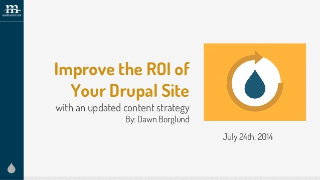 Improve the ROI of Your Drupal Site with an updated content strategy By: Dawn Borglund July 24th, 2014
