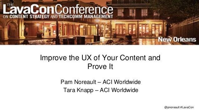 @pnoreault #LavaCon Improve the UX of Your Content and Prove It Pam Noreault – ACI Worldwide Tara Knapp – ACI Worldwide