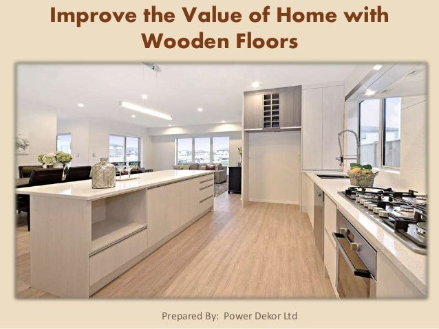 Prepared By: Power Dekor Ltd Improve the Value of Home with Wooden Floors