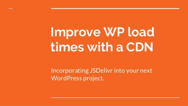 Improve WP load times with a CDN Incorporating JSDelivr into your next WordPress project.