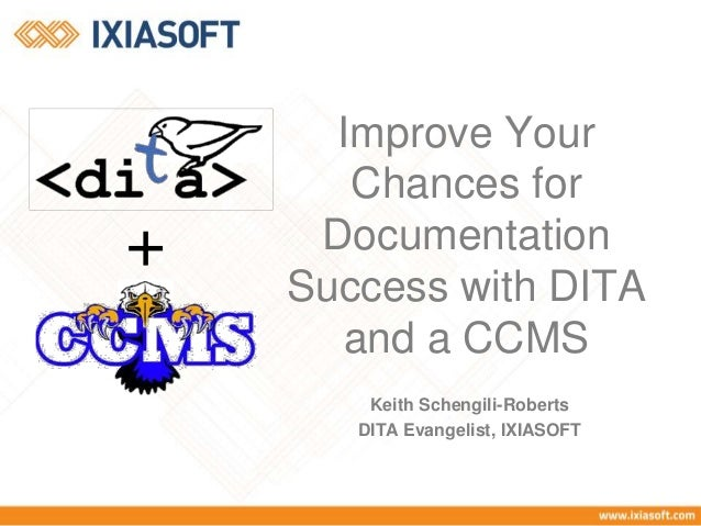 Keith Schengili-Roberts DITA Evangelist, IXIASOFT Improve Your Chances for Documentation Success with DITA and a CCMS +