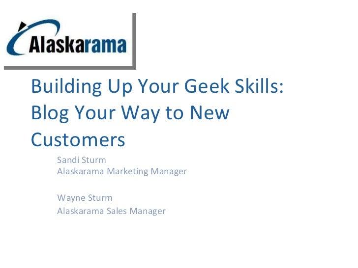 Building Up Your Geek Skills: Blog Your Way to New Customers Sandi Sturm Alaskarama Marketing Manager Wayne Sturm Alaskara...