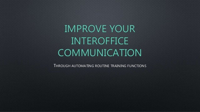 IMPROVE YOUR INTEROFFICE COMMUNICATION THROUGH AUTOMATING ROUTINE TRAINING FUNCTIONS