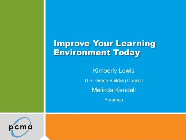 Improve Your LearningEnvironment Today         Kimberly Lewis      U.S. Green Building Council         Melinda Kendall    ...