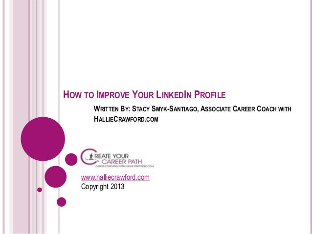 HOW TO IMPROVE YOUR LINKEDIN PROFILE WRITTEN BY: STACY SMYK-SANTIAGO, ASSOCIATE CAREER COACH WITH HALLIECRAWFORD.COM  www....