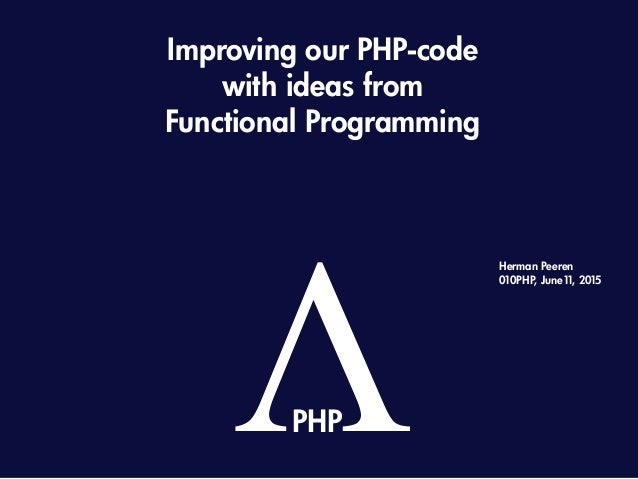 Improving our PHP-code with ideas from Functional Programming ΛPHP Herman Peeren 010PHP, June11, 2015