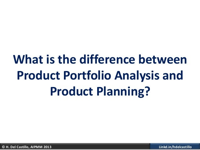 © H. Del Castillo, AIPMM 2013 Linkd.in/hdelcastilloWhat is the difference betweenProduct Portfolio Analysis andProduct Pla...