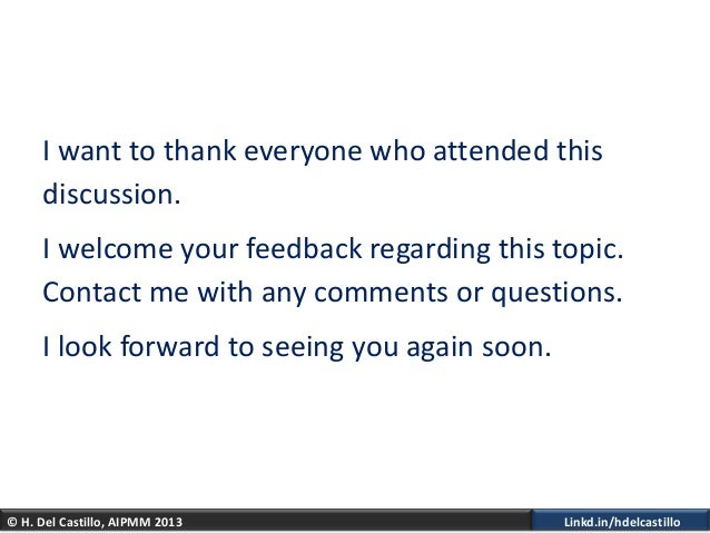 © H. Del Castillo, AIPMM 2013 Linkd.in/hdelcastilloI want to thank everyone who attended thisdiscussion.I welcome your fee...