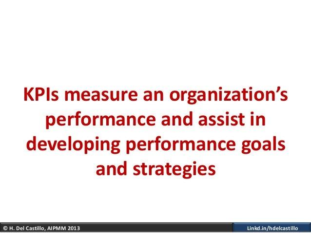 © H. Del Castillo, AIPMM 2013 Linkd.in/hdelcastilloKPIs measure an organization'sperformance and assist indeveloping perfo...