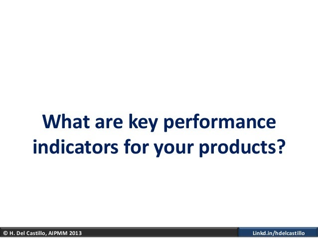 © H. Del Castillo, AIPMM 2013 Linkd.in/hdelcastilloWhat are key performanceindicators for your products?