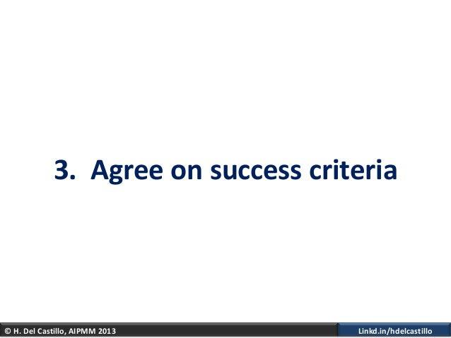 © H. Del Castillo, AIPMM 2013 Linkd.in/hdelcastillo3. Agree on success criteria