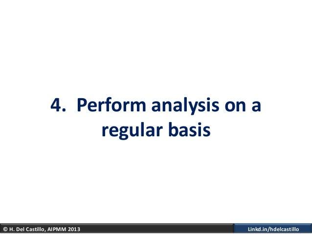 © H. Del Castillo, AIPMM 2013 Linkd.in/hdelcastillo4. Perform analysis on aregular basis